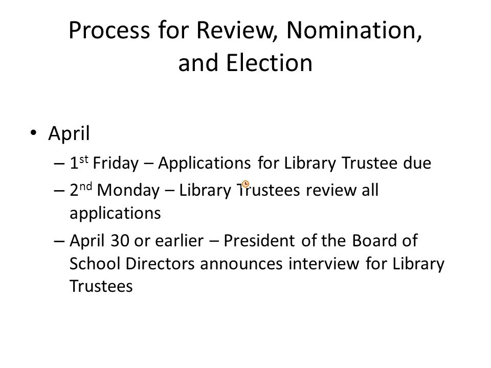 Process for Review, Nomination, and Election April – 1 st Friday – Applications for Library Trustee due – 2 nd Monday – Library Trustees review all applications – April 30 or earlier – President of the Board of School Directors announces interview for Library Trustees