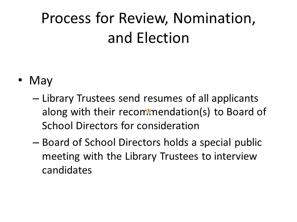 Process for Review, Nomination, and Election May – Library Trustees send resumes of all applicants along with their recommendation(s) to Board of School Directors for consideration – Board of School Directors holds a special public meeting with the Library Trustees to interview candidates