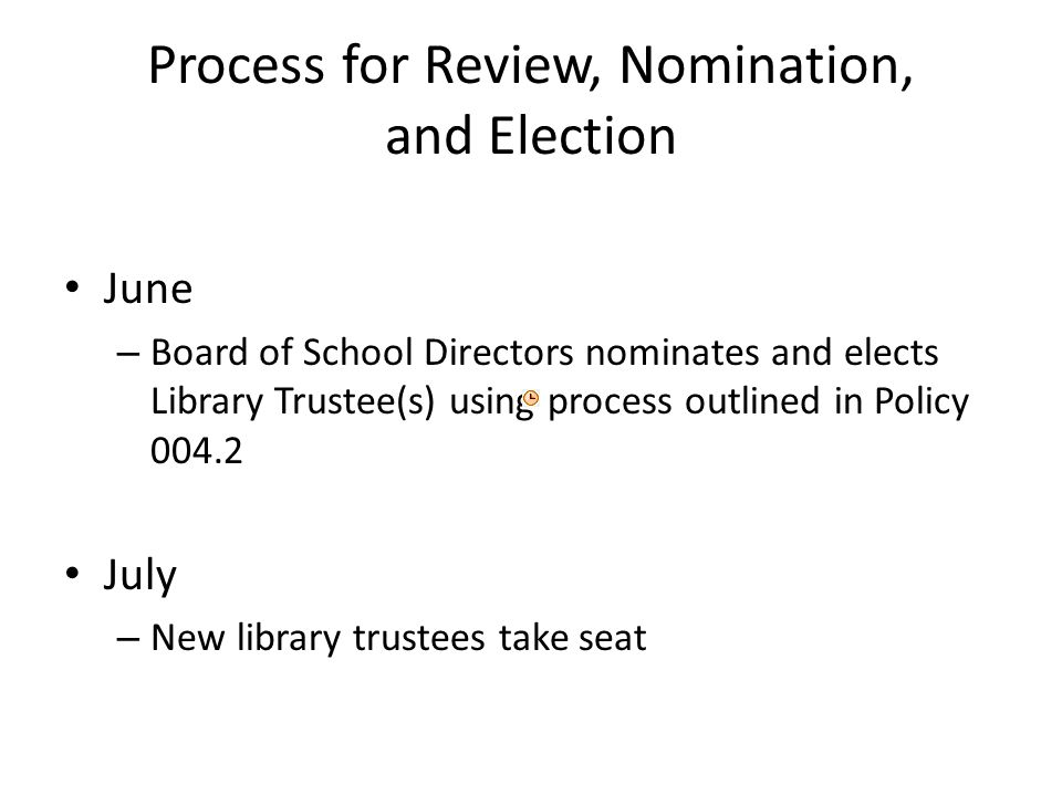 Process for Review, Nomination, and Election June – Board of School Directors nominates and elects Library Trustee(s) using process outlined in Policy July – New library trustees take seat