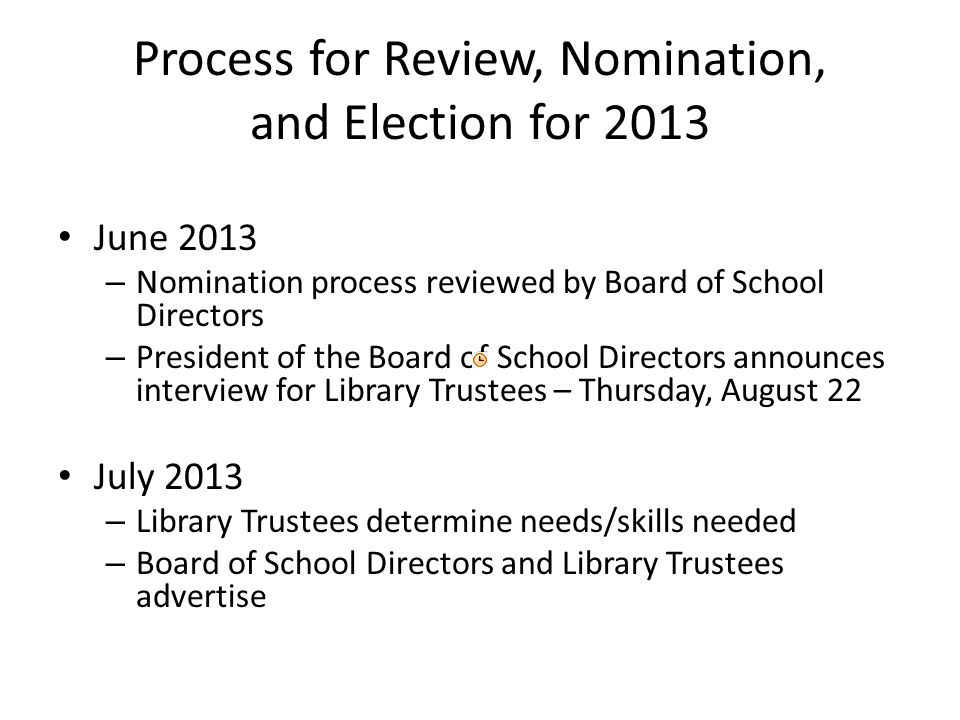 Process for Review, Nomination, and Election for 2013 June 2013 – Nomination process reviewed by Board of School Directors – President of the Board of School Directors announces interview for Library Trustees – Thursday, August 22 July 2013 – Library Trustees determine needs/skills needed – Board of School Directors and Library Trustees advertise