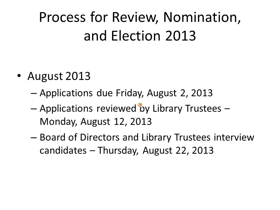 Process for Review, Nomination, and Election 2013 August 2013 – Applications due Friday, August 2, 2013 – Applications reviewed by Library Trustees – Monday, August 12, 2013 – Board of Directors and Library Trustees interview candidates – Thursday, August 22, 2013