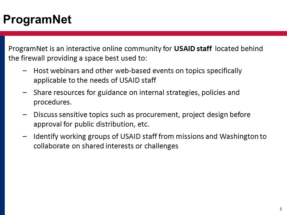 ProgramNet ProgramNet is an interactive online community for USAID staff located behind the firewall providing a space best used to: –Host webinars and other web-based events on topics specifically applicable to the needs of USAID staff –Share resources for guidance on internal strategies, policies and procedures.