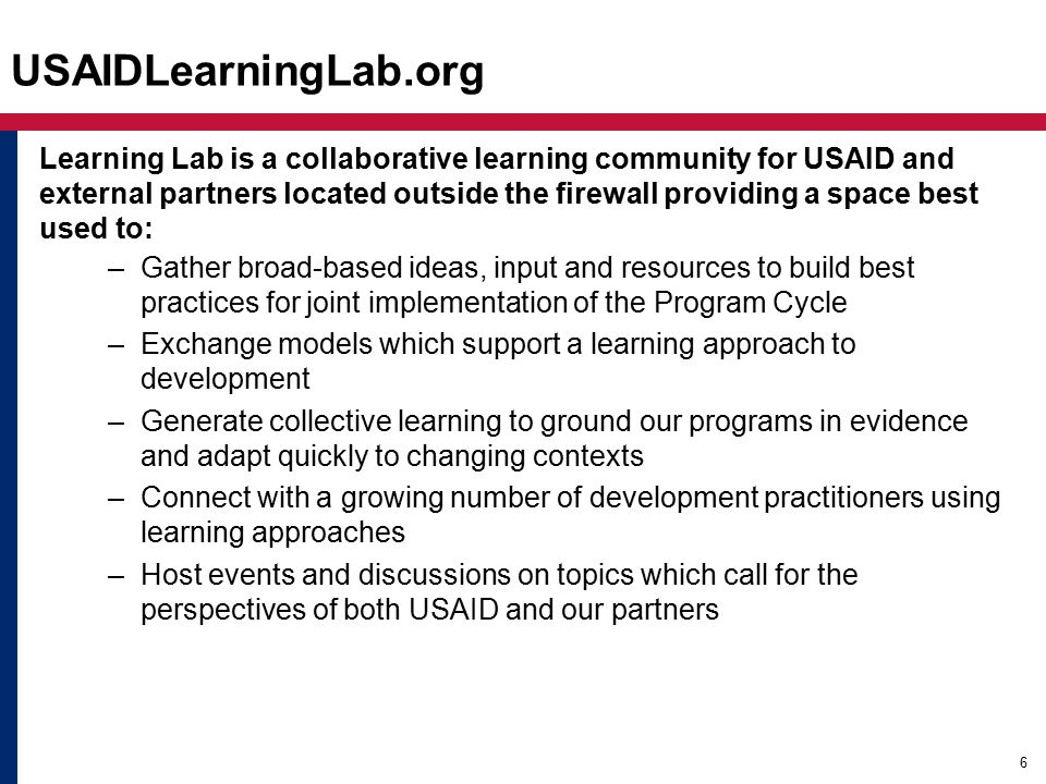 Learning Lab is a collaborative learning community for USAID and external partners located outside the firewall providing a space best used to: –Gather broad-based ideas, input and resources to build best practices for joint implementation of the Program Cycle –Exchange models which support a learning approach to development –Generate collective learning to ground our programs in evidence and adapt quickly to changing contexts –Connect with a growing number of development practitioners using learning approaches –Host events and discussions on topics which call for the perspectives of both USAID and our partners 6 USAIDLearningLab.org