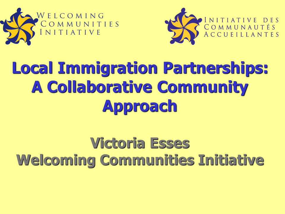 Local Immigration Partnerships: A Collaborative Community Approach Victoria Esses Welcoming Communities Initiative