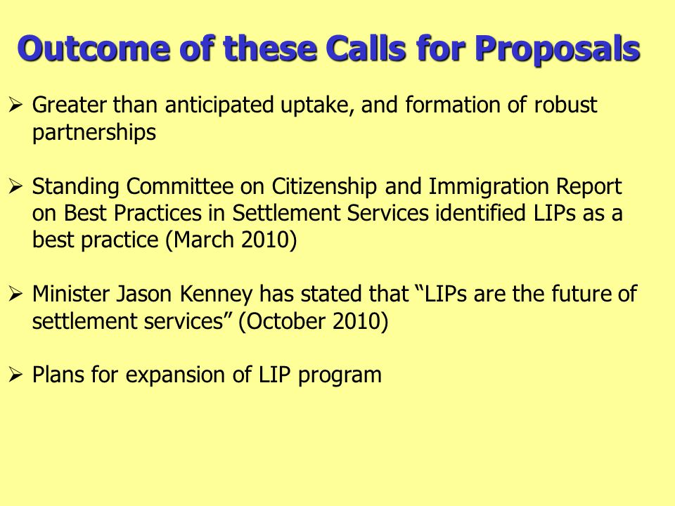 Outcome of these Calls for Proposals  Greater than anticipated uptake, and formation of robust partnerships  Standing Committee on Citizenship and Immigration Report on Best Practices in Settlement Services identified LIPs as a best practice (March 2010)  Minister Jason Kenney has stated that LIPs are the future of settlement services (October 2010)  Plans for expansion of LIP program