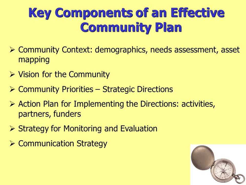 Key Components of an Effective Community Plan  Community Context: demographics, needs assessment, asset mapping  Vision for the Community  Community Priorities – Strategic Directions  Action Plan for Implementing the Directions: activities, partners, funders  Strategy for Monitoring and Evaluation  Communication Strategy