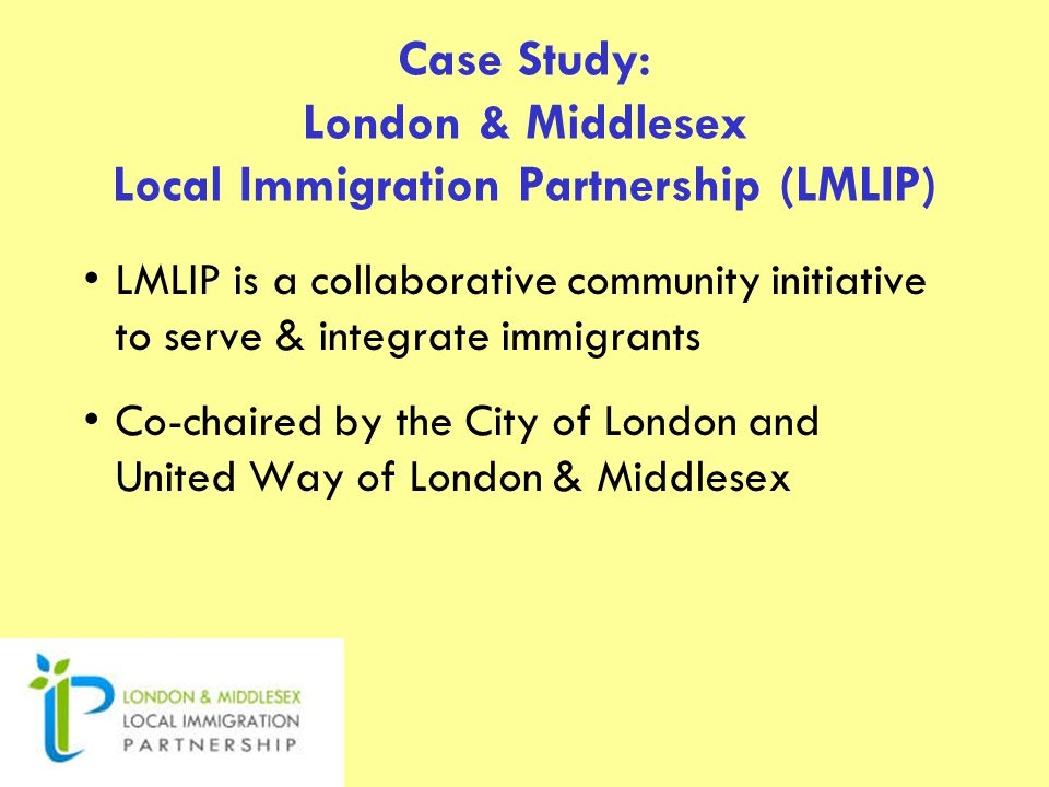 Case Study: London & Middlesex Local Immigration Partnership (LMLIP) LMLIP is a collaborative community initiative to serve & integrate immigrants Co-chaired by the City of London and United Way of London & Middlesex