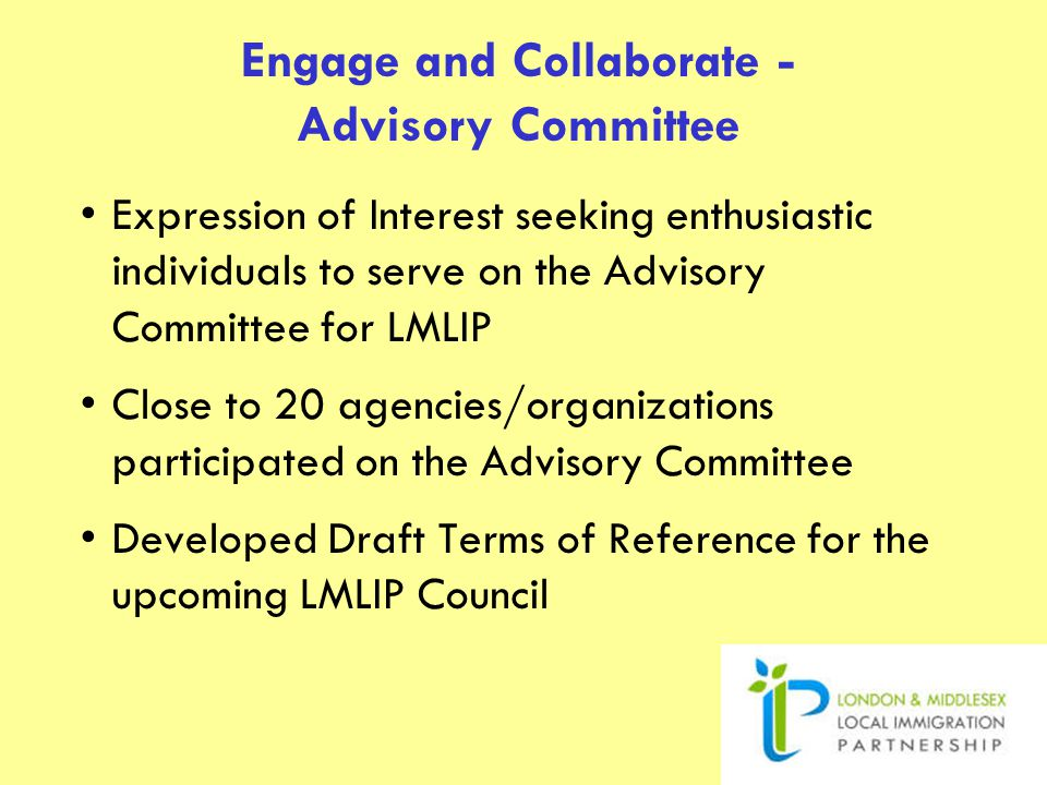 Engage and Collaborate - Advisory Committee Expression of Interest seeking enthusiastic individuals to serve on the Advisory Committee for LMLIP Close to 20 agencies/organizations participated on the Advisory Committee Developed Draft Terms of Reference for the upcoming LMLIP Council