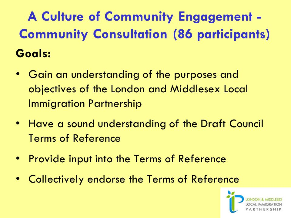 A Culture of Community Engagement - Community Consultation (86 participants) Goals: Gain an understanding of the purposes and objectives of the London and Middlesex Local Immigration Partnership Have a sound understanding of the Draft Council Terms of Reference Provide input into the Terms of Reference Collectively endorse the Terms of Reference