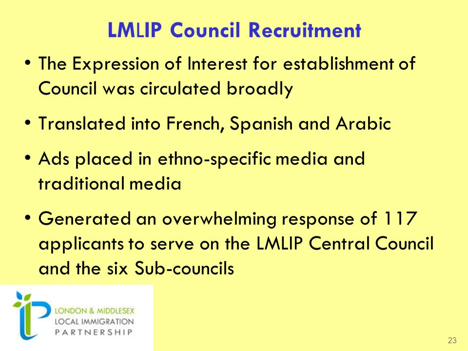 LMLIP Council Recruitment The Expression of Interest for establishment of Council was circulated broadly Translated into French, Spanish and Arabic Ads placed in ethno-specific media and traditional media Generated an overwhelming response of 117 applicants to serve on the LMLIP Central Council and the six Sub-councils 23