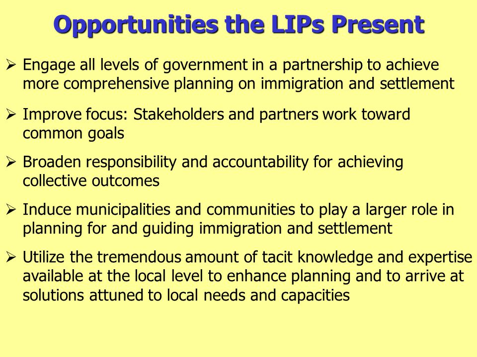 Opportunities the LIPs Present  Engage all levels of government in a partnership to achieve more comprehensive planning on immigration and settlement  Improve focus: Stakeholders and partners work toward common goals  Broaden responsibility and accountability for achieving collective outcomes  Induce municipalities and communities to play a larger role in planning for and guiding immigration and settlement  Utilize the tremendous amount of tacit knowledge and expertise available at the local level to enhance planning and to arrive at solutions attuned to local needs and capacities