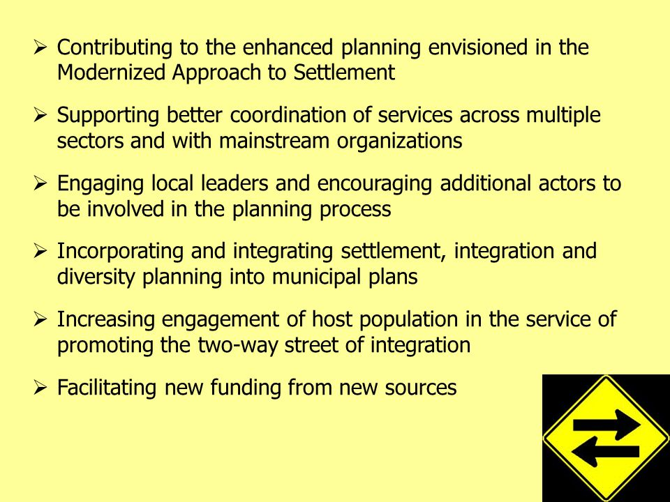  Contributing to the enhanced planning envisioned in the Modernized Approach to Settlement  Supporting better coordination of services across multiple sectors and with mainstream organizations  Engaging local leaders and encouraging additional actors to be involved in the planning process  Incorporating and integrating settlement, integration and diversity planning into municipal plans  Increasing engagement of host population in the service of promoting the two-way street of integration  Facilitating new funding from new sources