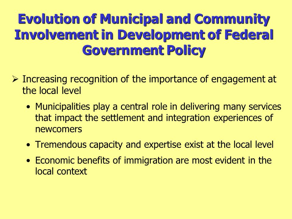 Evolution of Municipal and Community Involvement in Development of Federal Government Policy  Increasing recognition of the importance of engagement at the local level Municipalities play a central role in delivering many services that impact the settlement and integration experiences of newcomers Tremendous capacity and expertise exist at the local level Economic benefits of immigration are most evident in the local context