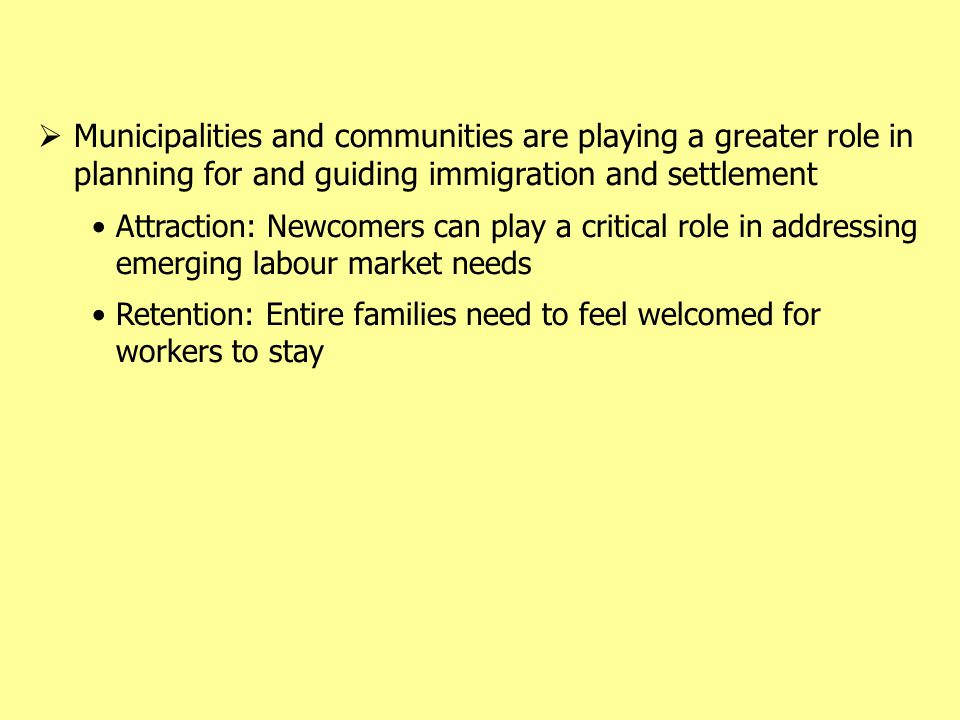  Municipalities and communities are playing a greater role in planning for and guiding immigration and settlement Attraction: Newcomers can play a critical role in addressing emerging labour market needs Retention: Entire families need to feel welcomed for workers to stay
