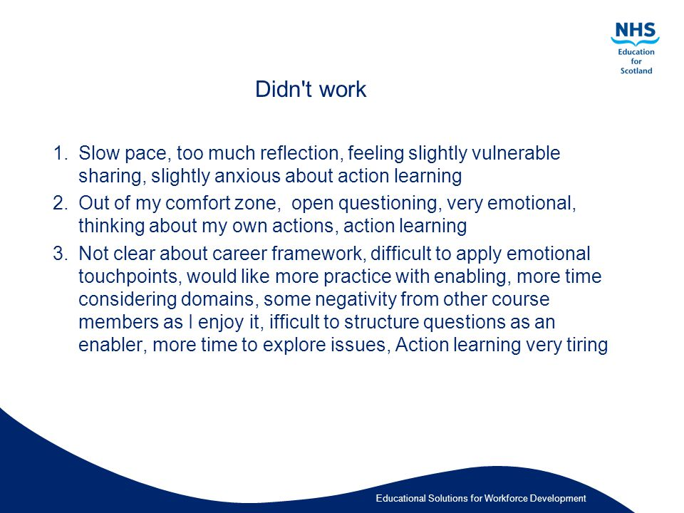 Educational Solutions for Workforce Development Didn t work 1.Slow pace, too much reflection, feeling slightly vulnerable sharing, slightly anxious about action learning 2.Out of my comfort zone, open questioning, very emotional, thinking about my own actions, action learning 3.Not clear about career framework, difficult to apply emotional touchpoints, would like more practice with enabling, more time considering domains, some negativity from other course members as I enjoy it, ifficult to structure questions as an enabler, more time to explore issues, Action learning very tiring