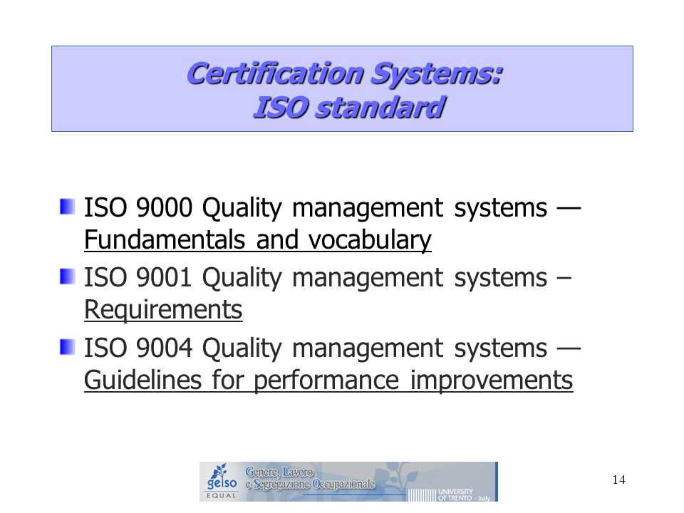 14 ISO 9000 Quality management systems — Fundamentals and vocabulary ISO 9001 Quality management systems – Requirements ISO 9004 Quality management systems — Guidelines for performance improvements Certification Systems: ISO standard