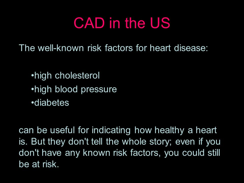CAD in the US The well-known risk factors for heart disease: high cholesterol high blood pressure diabetes can be useful for indicating how healthy a heart is.