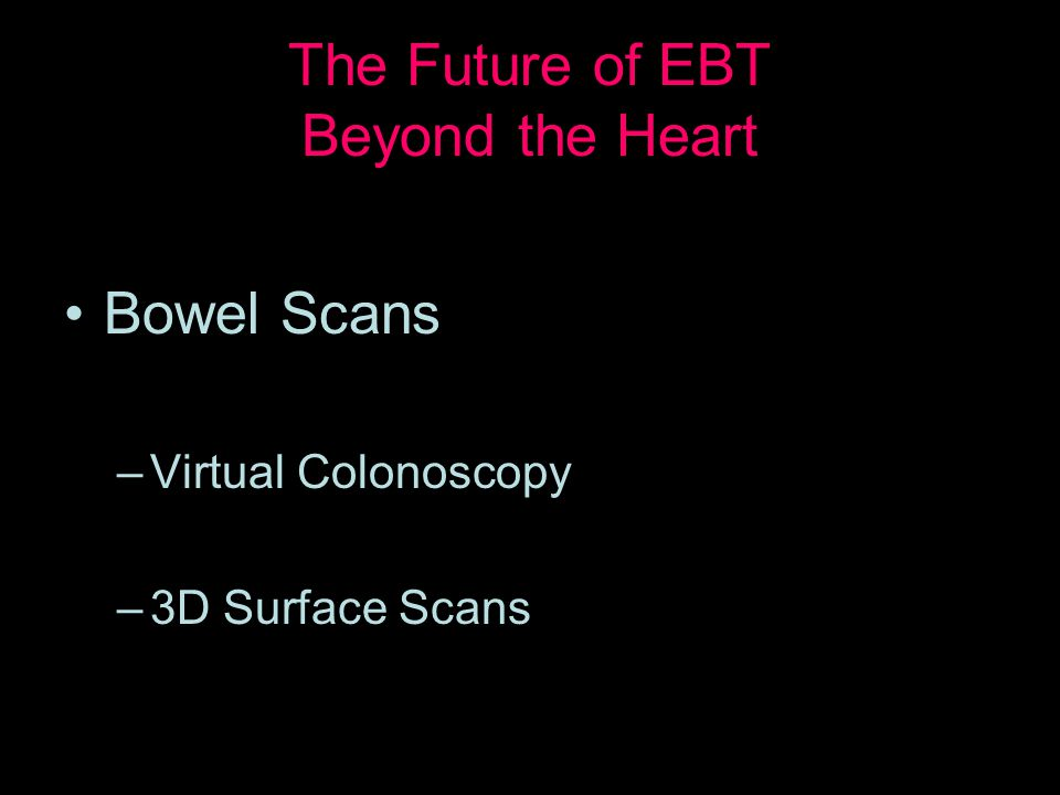 The Future of EBT Beyond the Heart Bowel Scans –Virtual Colonoscopy –3D Surface Scans