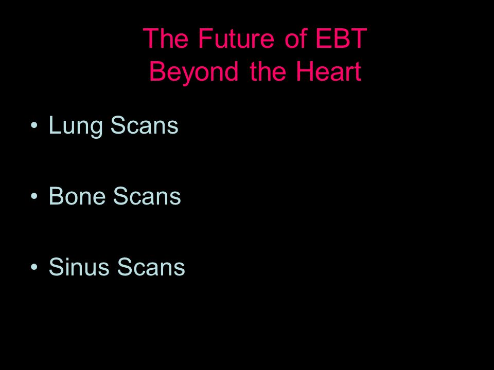 Lung Scans Bone Scans Sinus Scans The Future of EBT Beyond the Heart