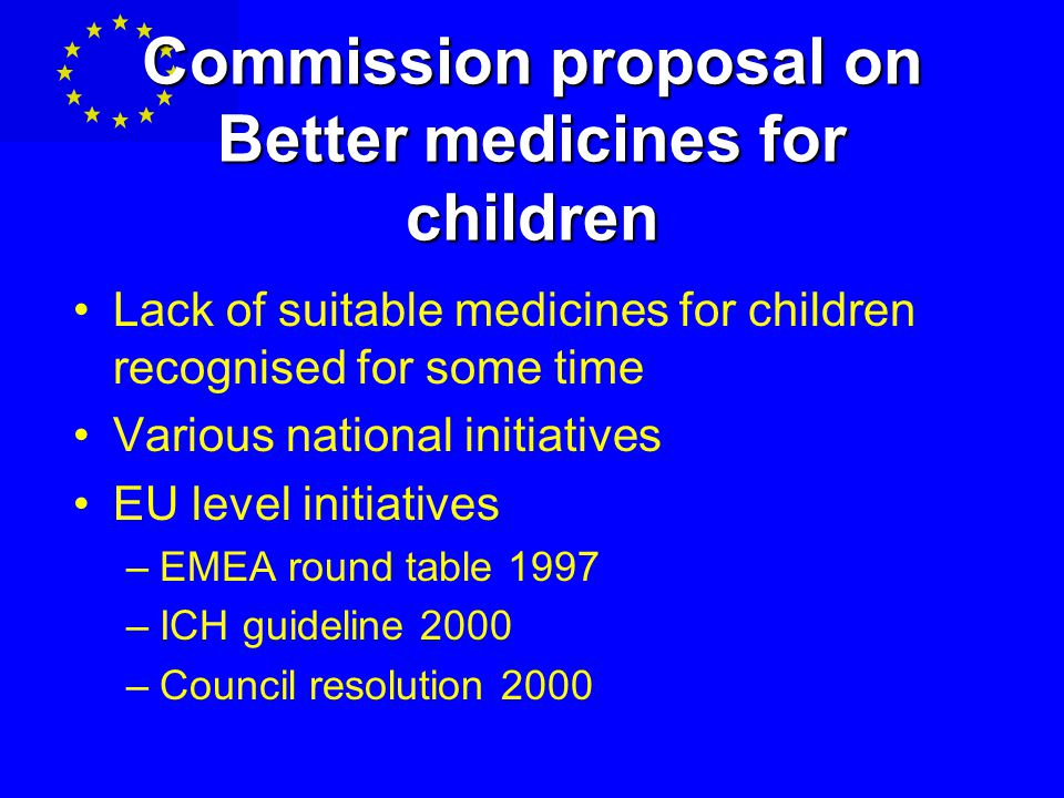 Commission proposal on Better medicines for children Lack of suitable medicines for children recognised for some time Various national initiatives EU level initiatives –EMEA round table 1997 –ICH guideline 2000 –Council resolution 2000