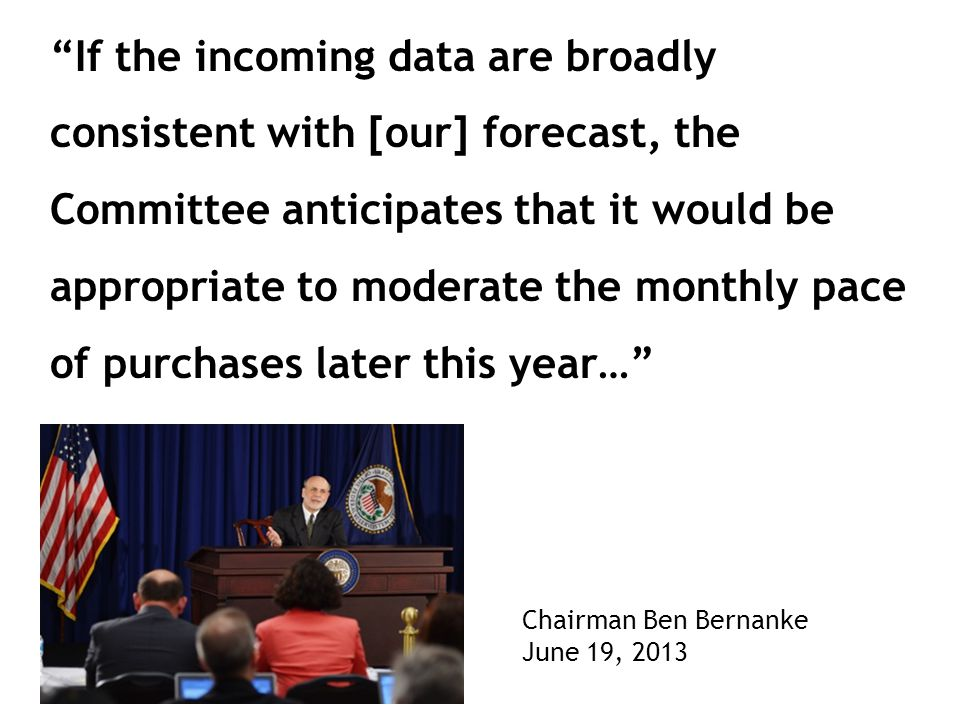 If the incoming data are broadly consistent with [our] forecast, the Committee anticipates that it would be appropriate to moderate the monthly pace of purchases later this year… Chairman Ben Bernanke June 19, 2013