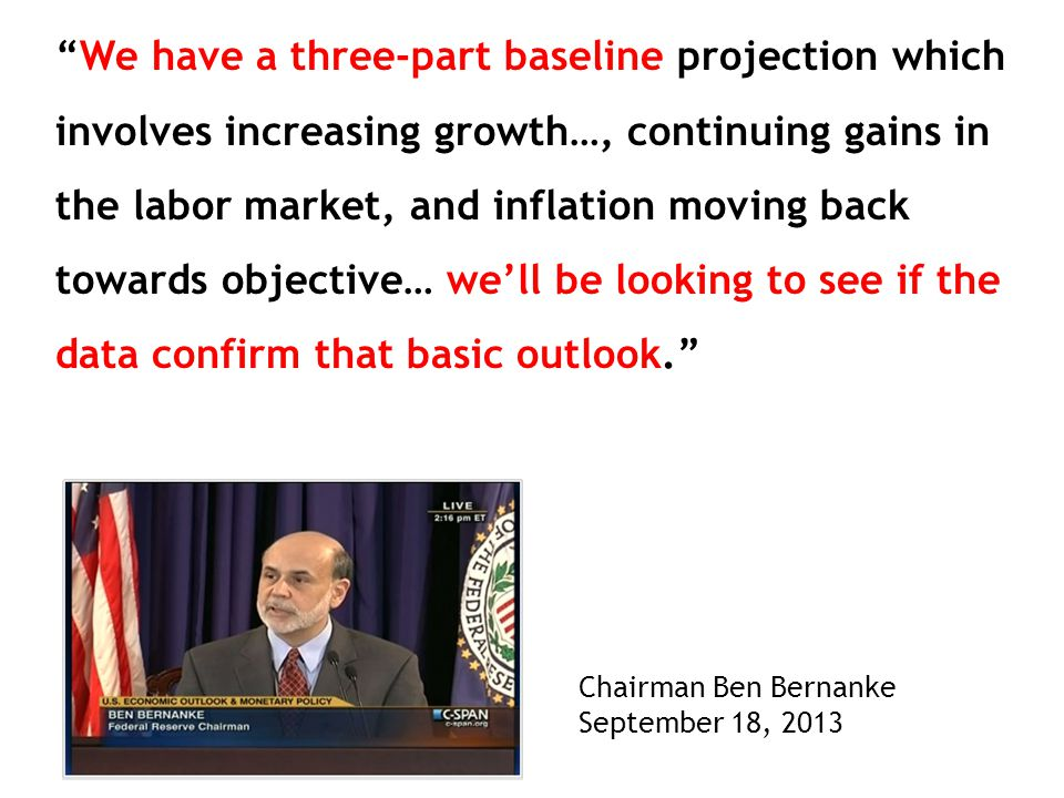 We have a three-part baseline projection which involves increasing growth…, continuing gains in the labor market, and inflation moving back towards objective… we'll be looking to see if the data confirm that basic outlook. Chairman Ben Bernanke September 18, 2013