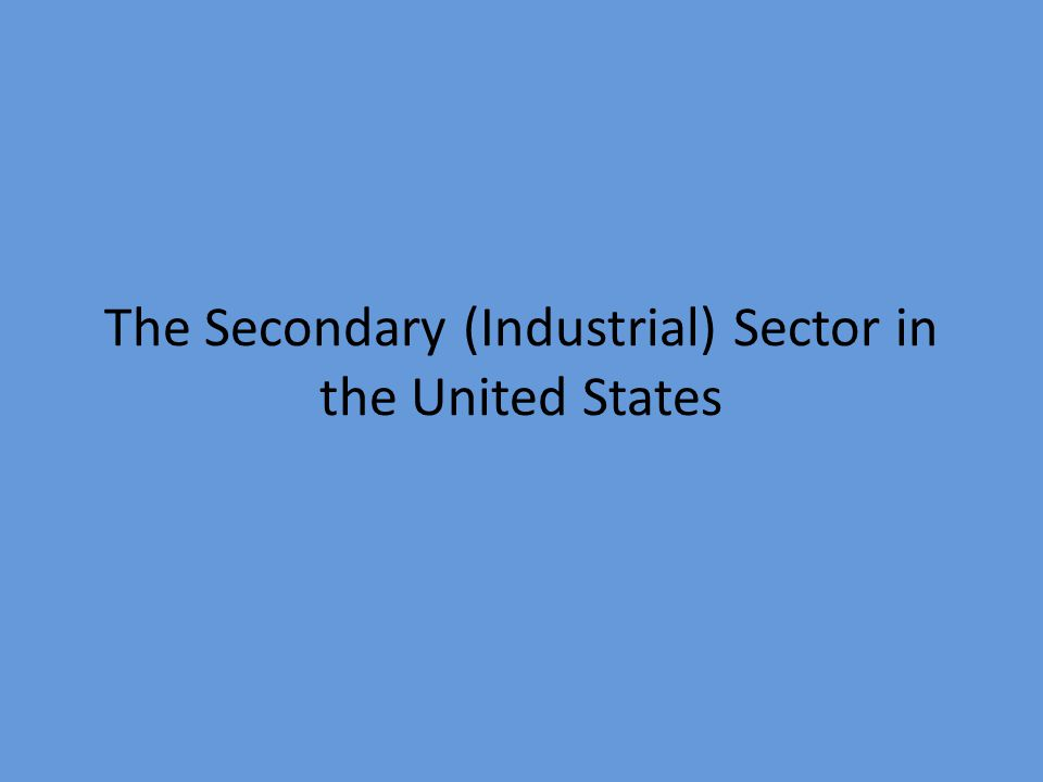 The Secondary (Industrial) Sector in the United States