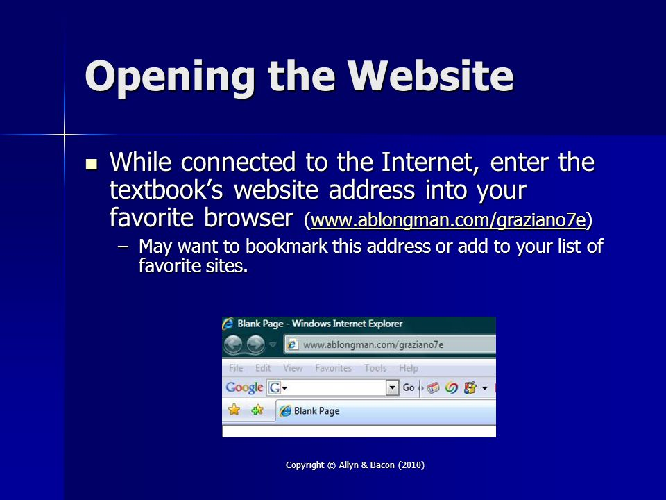 Copyright © Allyn & Bacon (2010) Opening the Website While connected to the Internet, enter the textbook's website address into your favorite browser (  While connected to the Internet, enter the textbook's website address into your favorite browser (  –May want to bookmark this address or add to your list of favorite sites.