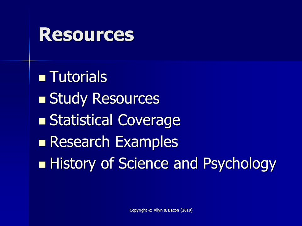 Copyright © Allyn & Bacon (2010) Resources Tutorials Tutorials Study Resources Study Resources Statistical Coverage Statistical Coverage Research Examples Research Examples History of Science and Psychology History of Science and Psychology
