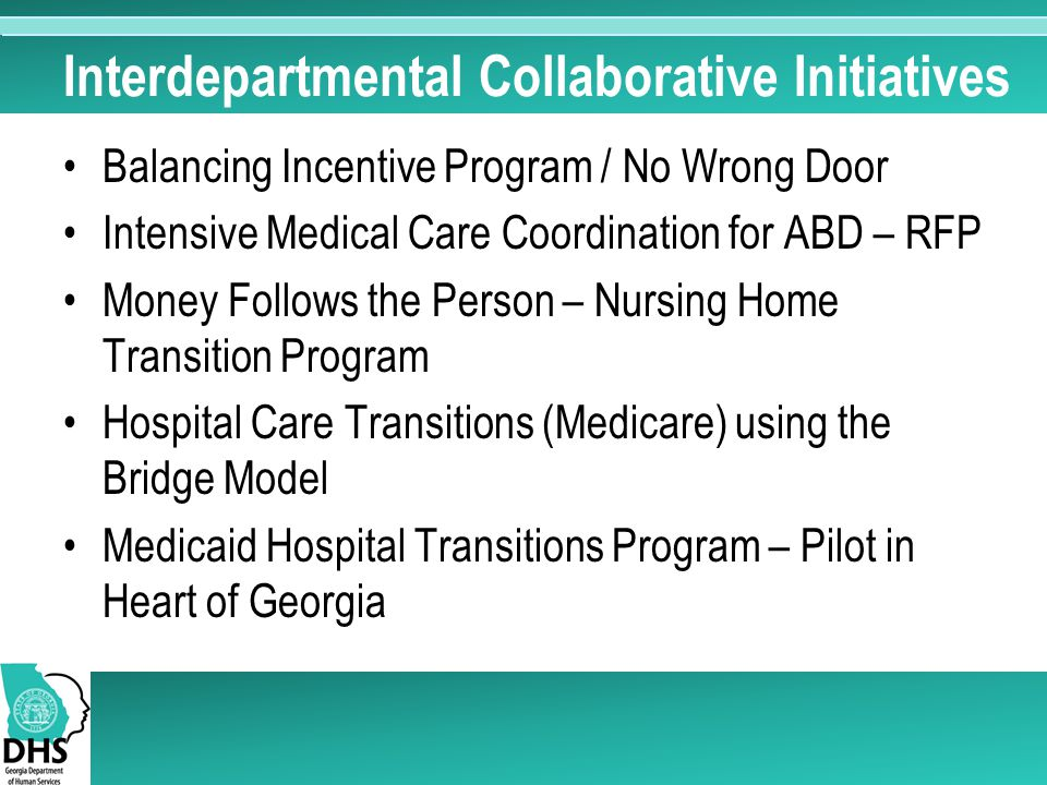 Interdepartmental Collaborative Initiatives Balancing Incentive Program / No Wrong Door Intensive Medical Care Coordination for ABD – RFP Money Follows the Person – Nursing Home Transition Program Hospital Care Transitions (Medicare) using the Bridge Model Medicaid Hospital Transitions Program – Pilot in Heart of Georgia