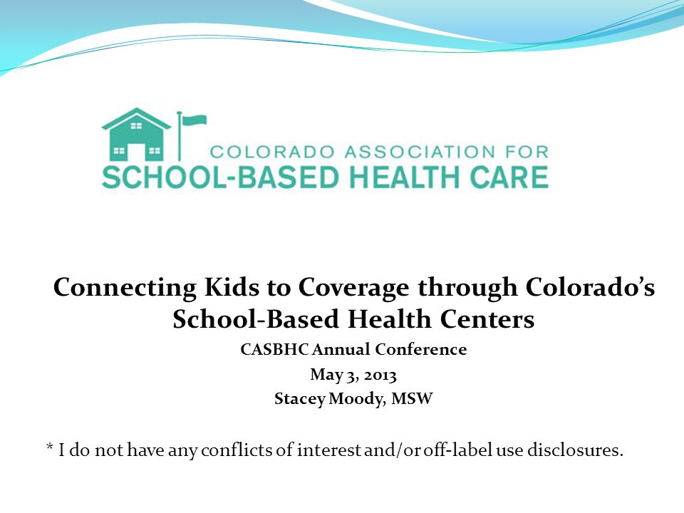 Connecting Kids to Coverage through Colorado's School-Based Health Centers CASBHC Annual Conference May 3, 2013 Stacey Moody, MSW * I do not have any conflicts of interest and/or off‐label use disclosures.