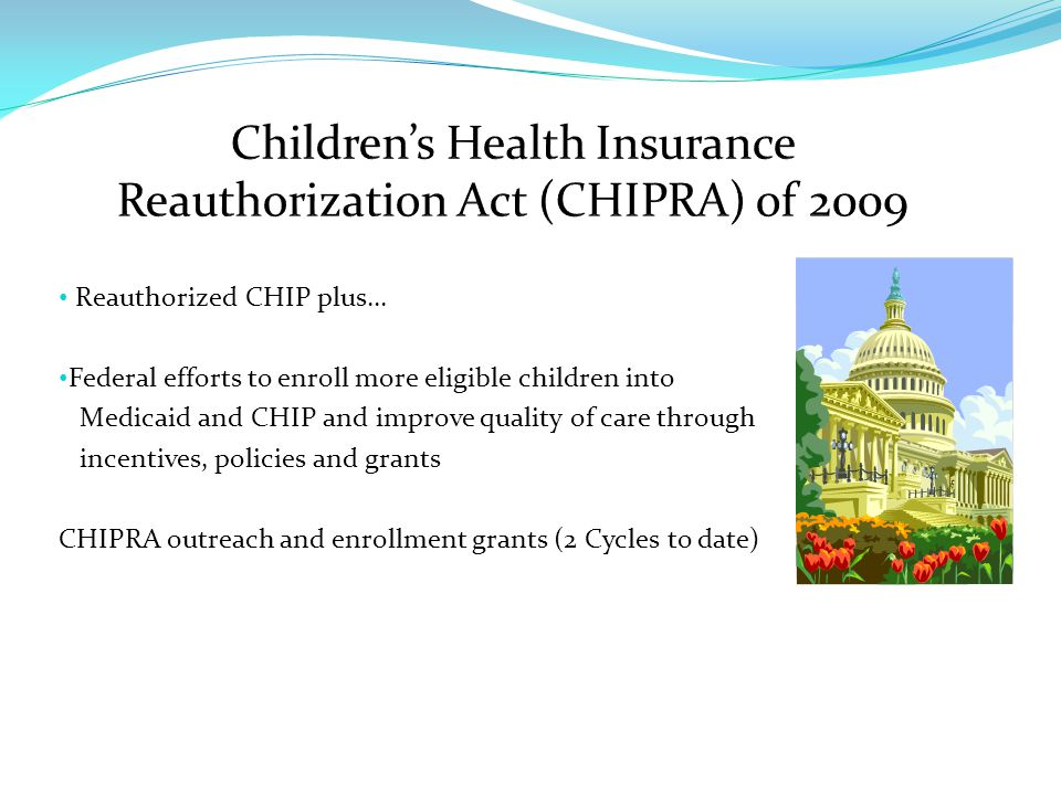 Reauthorized CHIP plus… Federal efforts to enroll more eligible children into Medicaid and CHIP and improve quality of care through incentives, policies and grants CHIPRA outreach and enrollment grants (2 Cycles to date)