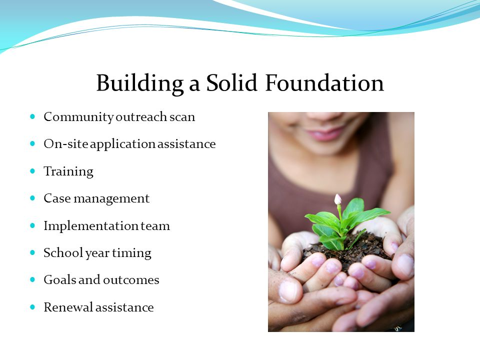 Building a Solid Foundation Community outreach scan On-site application assistance Training Case management Implementation team School year timing Goals and outcomes Renewal assistance