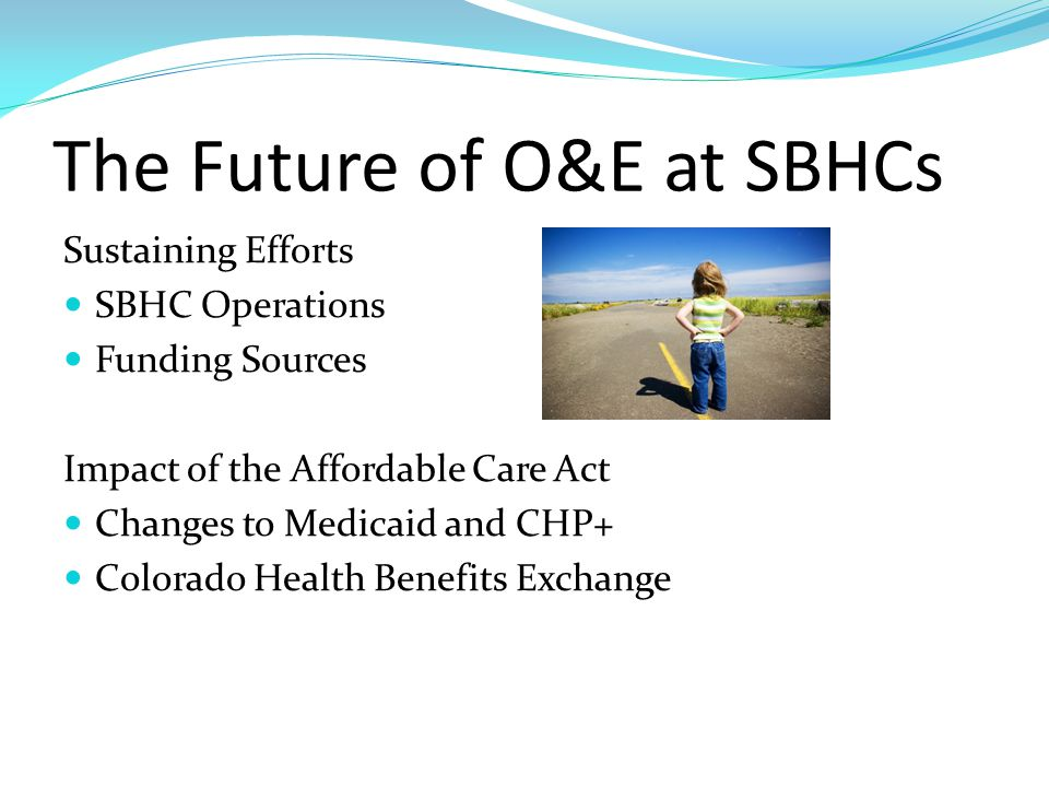The Future of O&E at SBHCs Sustaining Efforts SBHC Operations Funding Sources Impact of the Affordable Care Act Changes to Medicaid and CHP+ Colorado Health Benefits Exchange