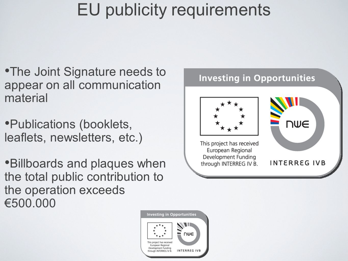 EU publicity requirements The Joint Signature needs to appear on all communication material Publications (booklets, leaflets, newsletters, etc.) Billboards and plaques when the total public contribution to the operation exceeds €