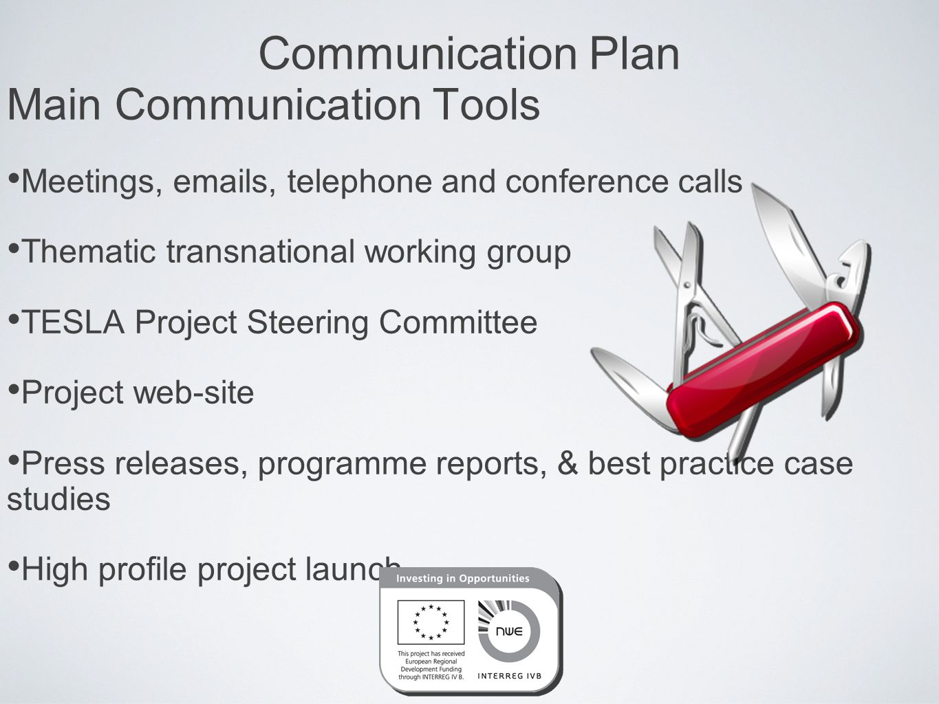 Communication Plan Main Communication Tools Meetings,  s, telephone and conference calls Thematic transnational working group TESLA Project Steering Committee Project web-site Press releases, programme reports, & best practice case studies High profile project launch