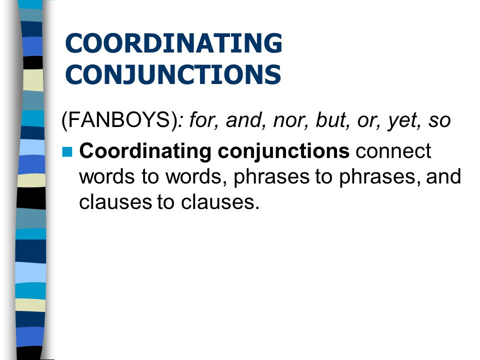 COORDINATING CONJUNCTIONS (FANBOYS): for, and, nor, but, or, yet, so Coordinating conjunctions connect words to words, phrases to phrases, and clauses to clauses.