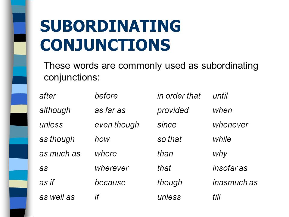 SUBORDINATING CONJUNCTIONS These words are commonly used as subordinating conjunctions: after although unless as though as much as as as if as well as before as far as even though how where wherever because if in order that provided since so that than that though unless until when whenever while why insofar as inasmuch as till