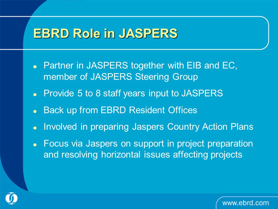 EBRD Role in JASPERS Partner in JASPERS together with EIB and EC, member of JASPERS Steering Group Provide 5 to 8 staff years input to JASPERS Back up from EBRD Resident Offices Involved in preparing Jaspers Country Action Plans Focus via Jaspers on support in project preparation and resolving horizontal issues affecting projects