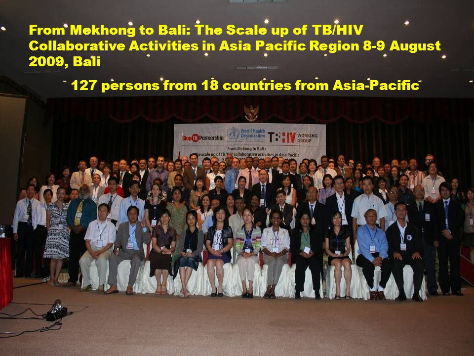 From Mekhong to Bali: The Scale up of TB/HIV Collaborative Activities in Asia Pacific Region 8-9 August 2009, Bali 127 persons from 18 countries from Asia-Pacific