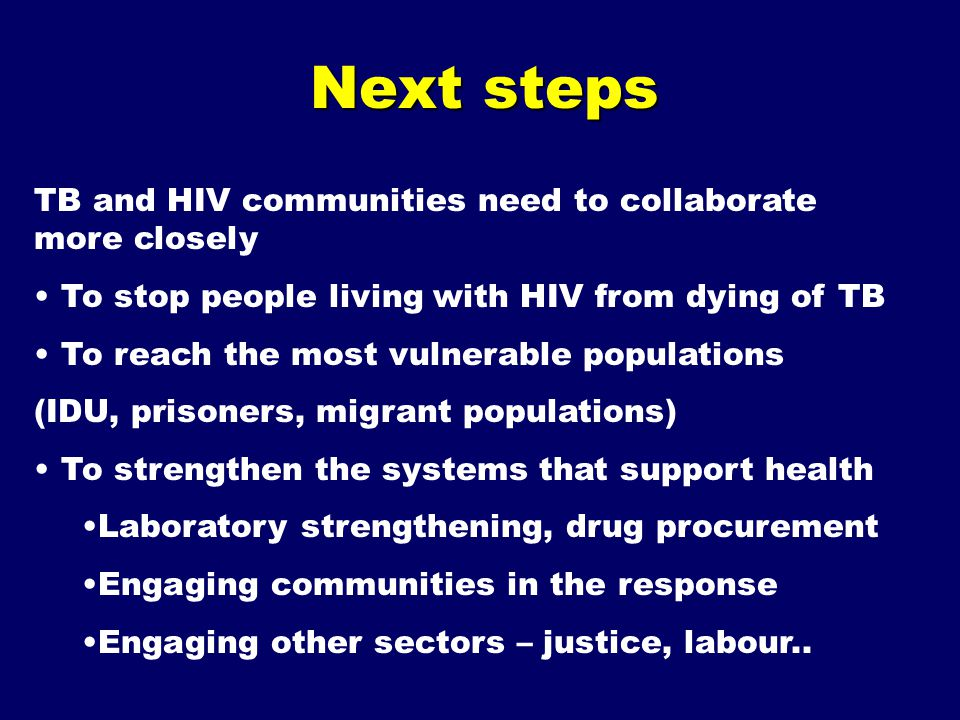 Next steps TB and HIV communities need to collaborate more closely To stop people living with HIV from dying of TB To reach the most vulnerable populations (IDU, prisoners, migrant populations) To strengthen the systems that support health Laboratory strengthening, drug procurement Engaging communities in the response Engaging other sectors – justice, labour..