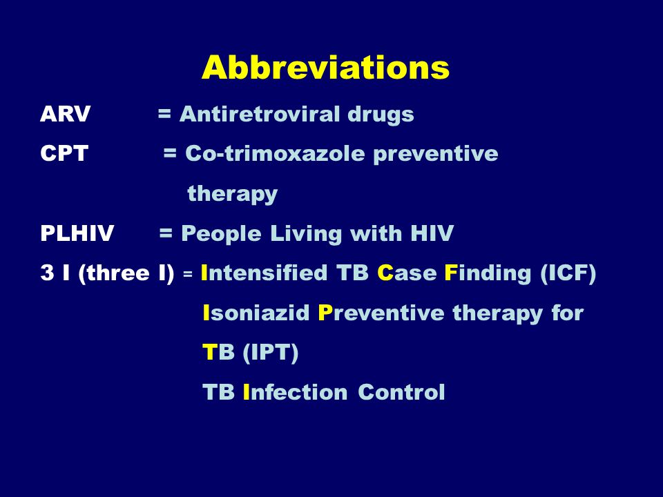 Abbreviations ARV = Antiretroviral drugs CPT = Co-trimoxazole preventive therapy PLHIV = People Living with HIV 3 I (three I) = Intensified TB Case Finding (ICF) Isoniazid Preventive therapy for TB (IPT) TB Infection Control