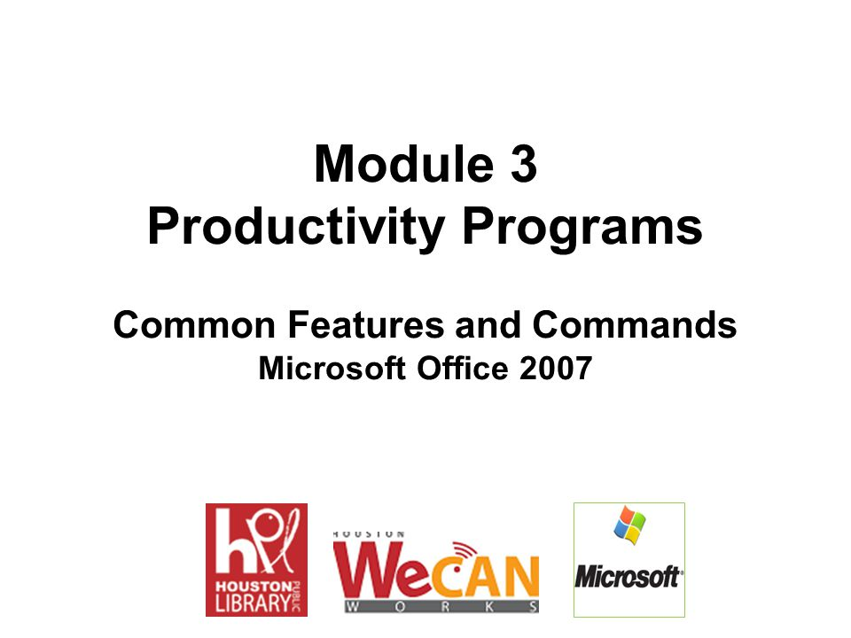Module 3 Productivity Programs Common Features and Commands Microsoft Office 2007