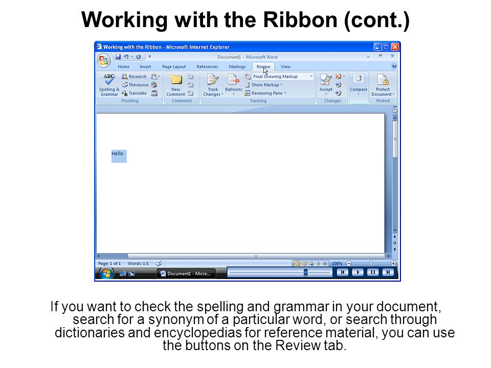 Working with the Ribbon (cont.) If you want to check the spelling and grammar in your document, search for a synonym of a particular word, or search through dictionaries and encyclopedias for reference material, you can use the buttons on the Review tab.