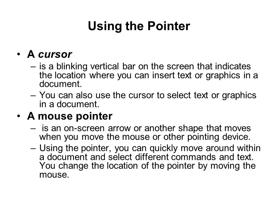 Using the Pointer A cursor –is a blinking vertical bar on the screen that indicates the location where you can insert text or graphics in a document.