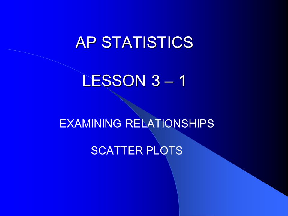AP STATISTICS LESSON 3 – 1 EXAMINING RELATIONSHIPS SCATTER PLOTS