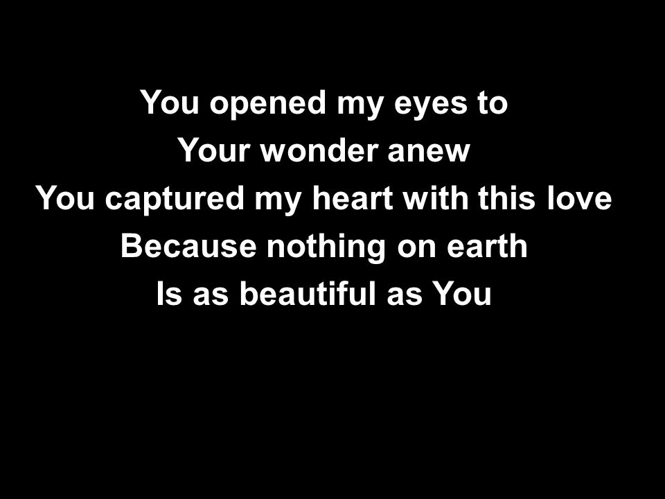 You opened my eyes to Your wonder anew You captured my heart with this love Because nothing on earth Is as beautiful as You