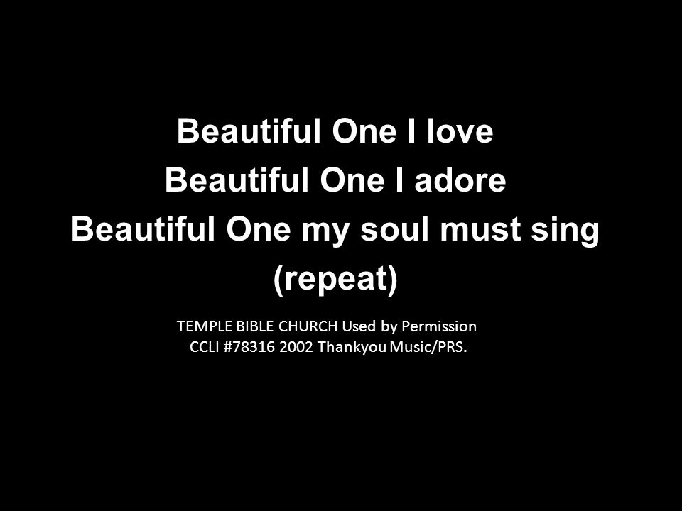 Beautiful One I love Beautiful One I adore Beautiful One my soul must sing (repeat) TEMPLE BIBLE CHURCH Used by Permission CCLI # Thankyou Music/PRS.