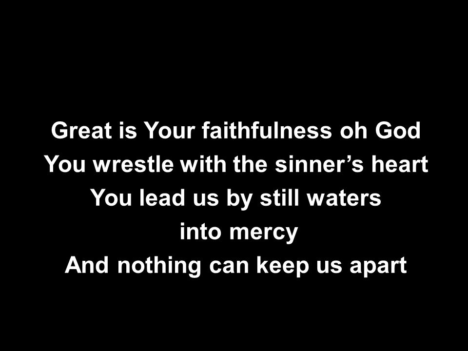 Great is Your faithfulness oh God You wrestle with the sinner's heart You lead us by still waters into mercy And nothing can keep us apart Great is Your faithfulness oh God You wrestle with the sinner's heart You lead us by still waters into mercy And nothing can keep us apart