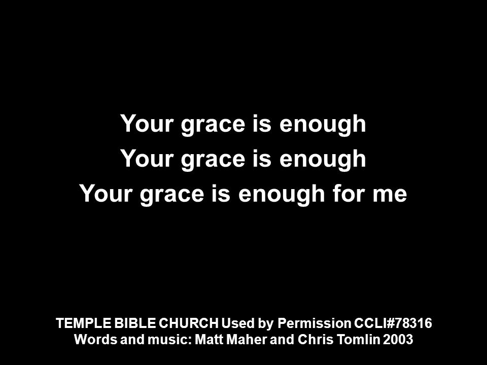 Your grace is enough Your grace is enough for me Your grace is enough Your grace is enough for me TEMPLE BIBLE CHURCH Used by Permission CCLI#78316 Words and music: Matt Maher and Chris Tomlin 2003 TEMPLE BIBLE CHURCH Used by Permission CCLI#78316 Words and music: Matt Maher and Chris Tomlin 2003